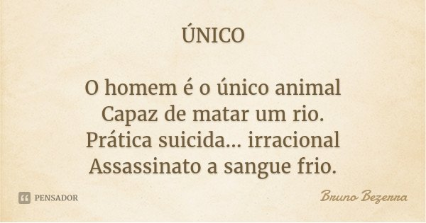 ÚNICO O homem é o único animal Capaz de matar um rio. Prática suicida... irracional Assassinato a sangue frio.... Frase de Bruno Bezerra.