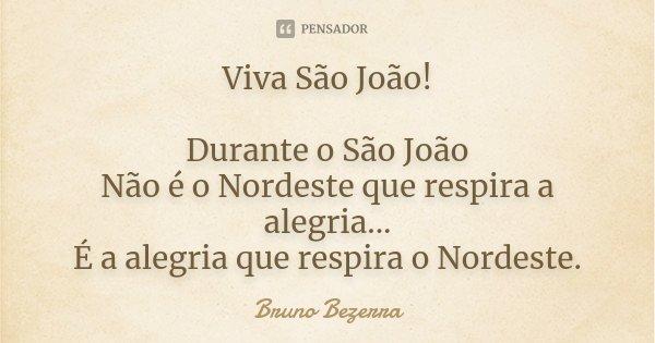 Viva São João! Durante o São João Não é o Nordeste que respira a alegria... É a alegria que respira o Nordeste.... Frase de Bruno Bezerra.
