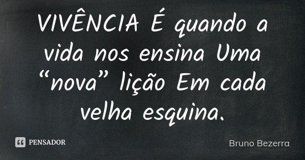 """VIVÊNCIA É quando a vida nos ensina Uma """"nova"""" lição Em cada velha esquina.... Frase de Bruno Bezerra."""