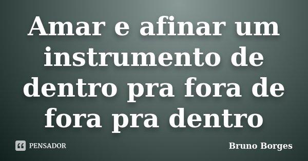 Amar e afinar um instrumento de dentro pra fora de fora pra dentro... Frase de Bruno Borges.