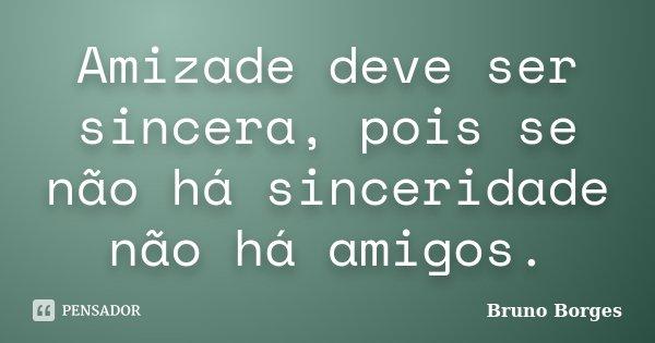 Amizade deve ser sincera, pois se não há sinceridade não há amigos.... Frase de BRUNO BORGES.