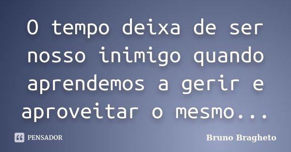 O tempo deixa de ser nosso inimigo quando aprendemos a gerir e aproveitar o mesmo...... Frase de Bruno Bragheto.