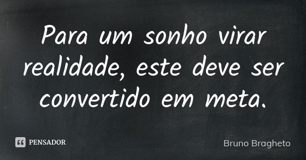 Para um sonho virar realidade, este deve ser convertido em meta.... Frase de Bruno Bragheto.