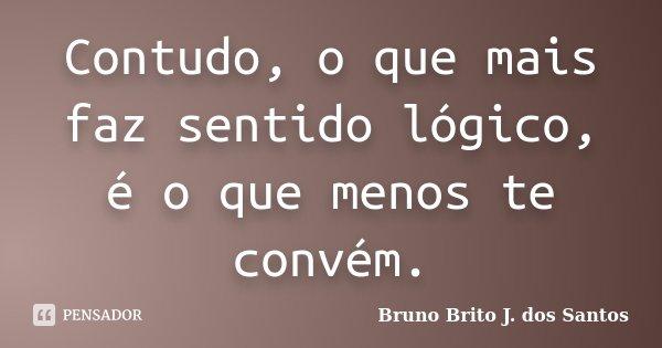 Contudo, o que mais faz sentido lógico, é o que menos te convém.... Frase de Bruno Brito J. dos Santos.