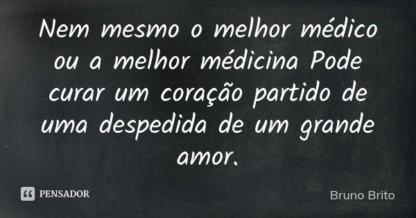 Nem mesmo o melhor médico ou a melhor médicina Pode curar um coração partido de uma despedida de um grande amor .... Frase de Bruno Brito.