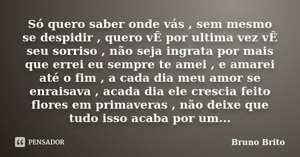 Só quero saber onde vás , sem mesmo se despidir , quero vÊ por ultima vez vÊ seu sorriso , não seja ingrata por mais que errei eu sempre te amei , e amarei até ... Frase de Bruno Brito.