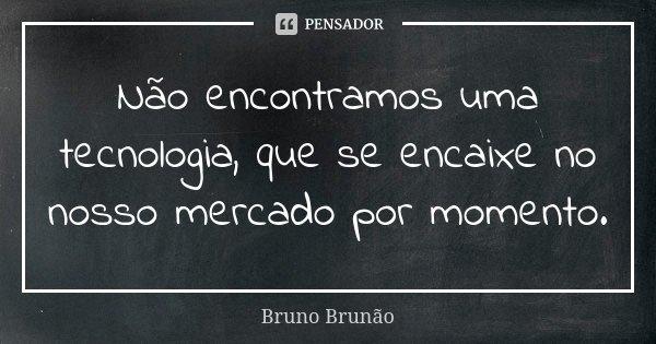 Não encontramos uma tecnologia, que se encaixe no nosso mercado por momento.... Frase de Bruno Brunão.