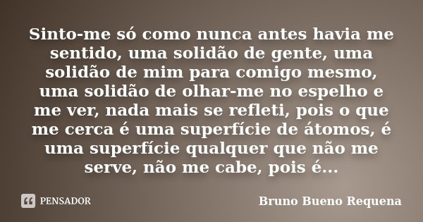 Sinto-me só como nunca antes havia me sentido, uma solidão de gente, uma solidão de mim para comigo mesmo, uma solidão de olhar-me no espelho e me ver, nada mai... Frase de Bruno Bueno Requena.