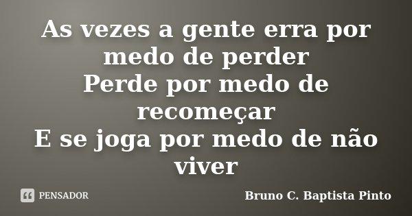 As vezes a gente erra por medo de perder Perde por medo de recomeçar E se joga por medo de não viver... Frase de Bruno C. Baptista Pinto.