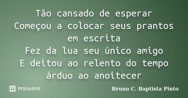 Tão cansado de esperar Começou a colocar seus prantos em escrita Fez da lua seu único amigo E deitou ao relento do tempo árduo ao anoitecer... Frase de Bruno C. Baptista Pinto.