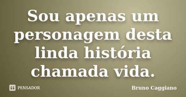 Sou apenas um personagem desta linda história chamada vida.... Frase de Bruno Caggiano.