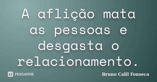 A aflição mata as pessoas e desgasta o relacionamento.... Frase de Bruno Calil Fonseca.