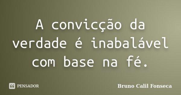 A convicção da verdade é inabalável com base na fé.... Frase de Bruno Calil Fonseca.