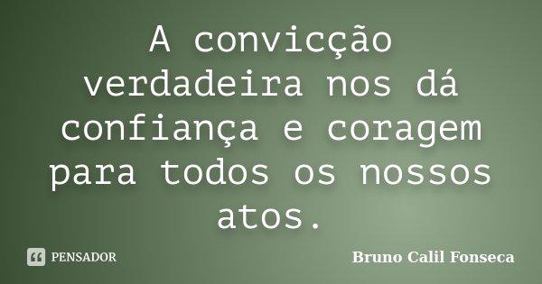 A convicção verdadeira nos dá confiança e coragem para todos os nossos atos.... Frase de Bruno Calil Fonseca.