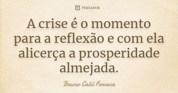A crise é o momento para a reflexão e com ela alicerça a prosperidade almejada.... Frase de Bruno Calil Fonseca.