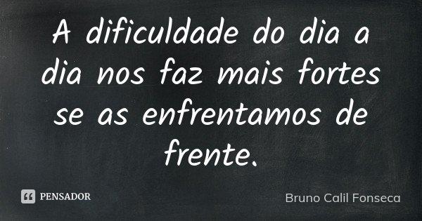 A dificuldade do dia a dia nos faz mais fortes se as enfrentamos de frente.... Frase de Bruno Calil Fonseca.