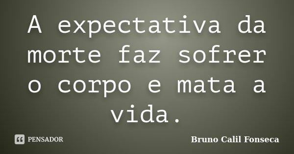 A expectativa da morte faz sofrer o corpo e mata a vida.... Frase de Bruno Calil Fonseca.