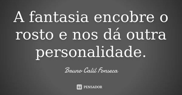 A fantasia encobre o rosto e nos dá outra personalidade.... Frase de Bruno Calil Fonseca.