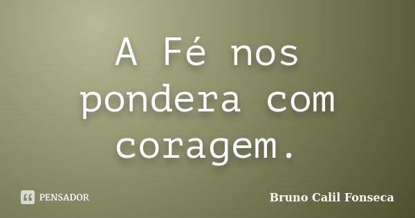 A Fé nos pondera com coragem.... Frase de Bruno Calil Fonseca.