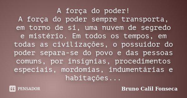 A força do poder! A força do poder sempre transporta, em torno de si, uma nuvem de segredo e mistério. Em todos os tempos, em todas as civilizações, o possuidor... Frase de Bruno Calil Fonseca.