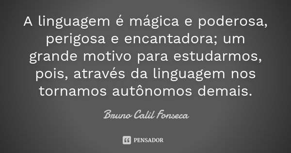 A linguagem é mágica e poderosa, perigosa e encantadora; um grande motivo para estudarmos, pois, através da linguagem nos tornamos autônomos demais.... Frase de Bruno Calil Fonseca.