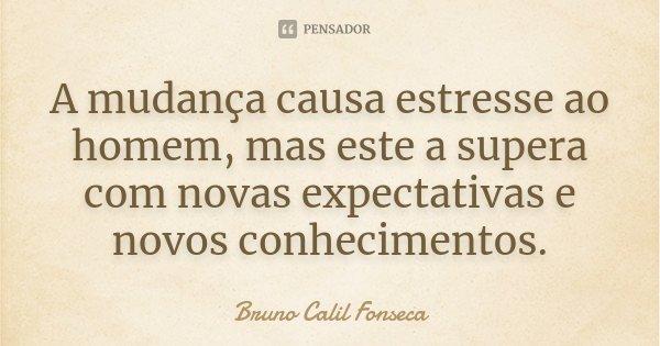 A mudança causa estresse ao homem, mas este a supera com novas expectativas e novos conhecimentos.... Frase de Bruno Calil Fonseca.