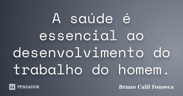 A saúde é essencial ao desenvolvimento do trabalho do homem.... Frase de Bruno Calil Fonseca.