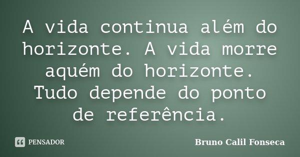 A vida continua além do horizonte. A vida morre aquém do horizonte. Tudo depende do ponto de referência.... Frase de Bruno Calil Fonseca.