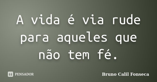 A vida é via rude para aqueles que não tem fé.... Frase de Bruno Calil Fonseca.