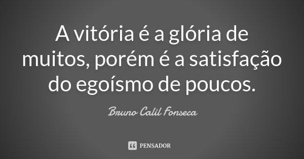 A vitória é a glória de muitos, porém é a satisfação do egoísmo de poucos.... Frase de Bruno Calil Fonseca.