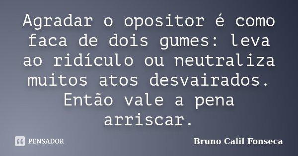 Agradar o opositor é como faca de dois gumes: leva ao ridículo ou neutraliza muitos atos desvairados. Então vale a pena arriscar.... Frase de Bruno Calil Fonseca.