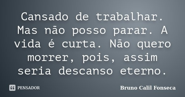 Cansado de trabalhar. Mas não posso parar. A vida é curta. Não quero morrer, pois, assim seria descanso eterno.... Frase de Bruno Calil Fonseca.