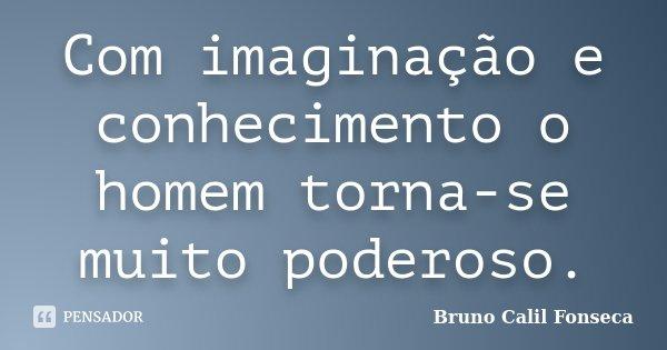Com imaginação e conhecimento o homem torna-se muito poderoso.... Frase de Bruno Calil Fonseca.