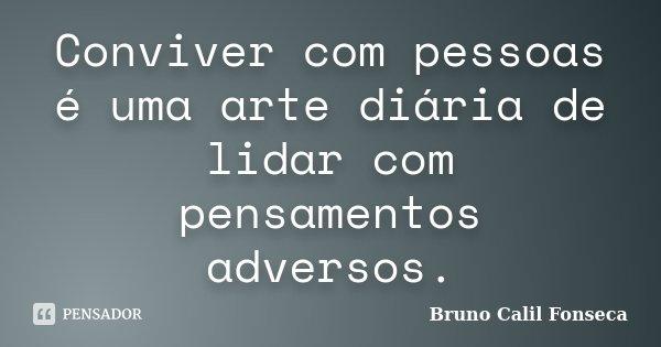 Conviver com pessoas é uma arte diária de lidar com pensamentos adversos.... Frase de Bruno Calil Fonseca.