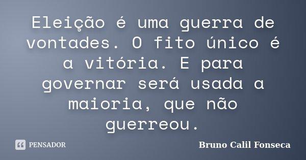 Eleição é uma guerra de vontades. O fito único é a vitória. E para governar será usada a maioria, que não guerreou.... Frase de Bruno Calil Fonseca.