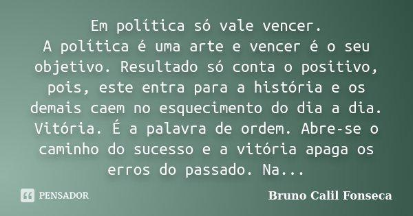 Em política só vale vencer. A política é uma arte e vencer é o seu objetivo. Resultado só conta o positivo, pois, este entra para a história e os demais caem no... Frase de Bruno Calil Fonseca.
