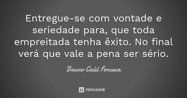 Entregue-se com vontade e seriedade para, que toda empreitada tenha êxito. No final verá que vale a pena ser sério.... Frase de Bruno Calil Fonseca.