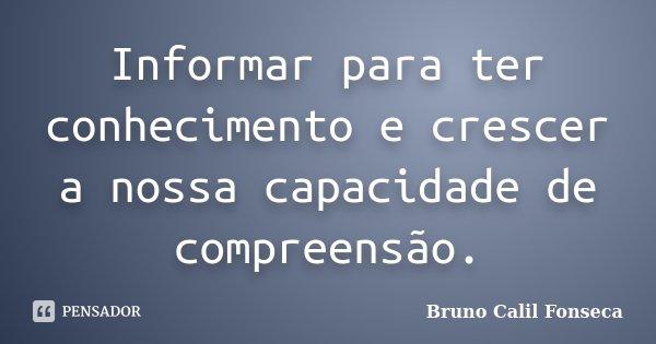 Informar para ter conhecimento e crescer a nossa capacidade de compreensão.... Frase de Bruno Calil Fonseca.