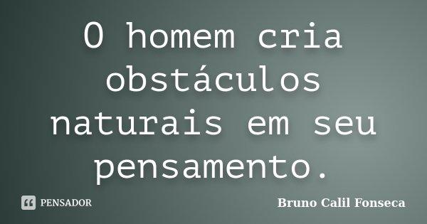 O homem cria obstáculos naturais em seu pensamento.... Frase de Bruno Calil Fonseca.
