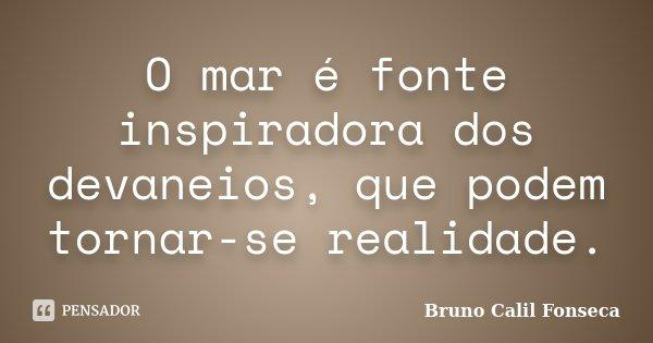 O mar é fonte inspiradora dos devaneios, que podem tornar-se realidade.... Frase de Bruno Calil Fonseca.