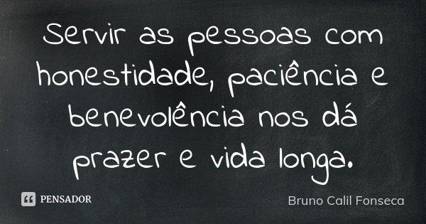Servir as pessoas com honestidade, paciência e benevolência nos dá prazer e vida longa.... Frase de Bruno Calil Fonseca.