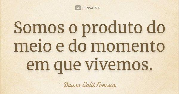 Somos o produto do meio e do momento em que vivemos.... Frase de Bruno Calil Fonseca.