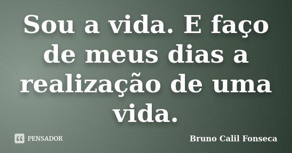 Sou a vida. E faço de meus dias a realização de uma vida.... Frase de Bruno Calil Fonseca.