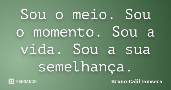 Sou o meio. Sou o momento. Sou a vida. Sou a sua semelhança.... Frase de Bruno Calil Fonseca.