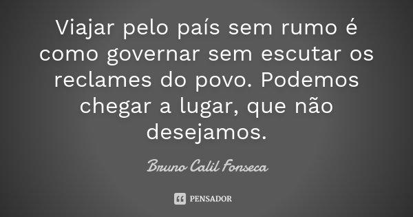 Viajar pelo país sem rumo é como governar sem escutar os reclames do povo. Podemos chegar a lugar, que não desejamos.... Frase de Bruno Calil Fonseca.
