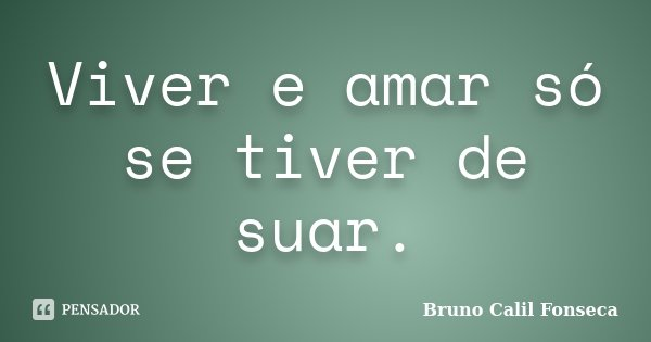 Viver e amar só se tiver de suar.... Frase de Bruno Calil Fonseca.