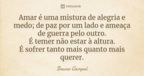Amar é uma mistura de alegria e medo; de paz por um lado e ameaça de guerra pelo outro. É temer não estar à altura. É sofrer tanto mais quanto mais querer.... Frase de Bruno Campel.