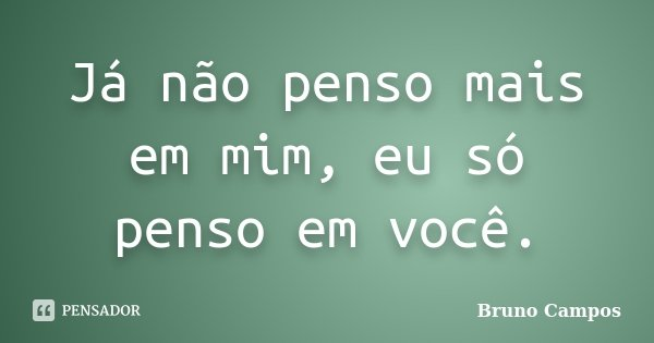 Já não penso mais em mim, eu só penso em você.... Frase de Bruno Campos.