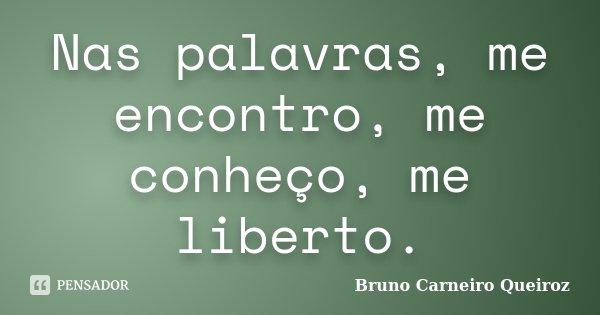 Nas palavras, me encontro, me conheço, me liberto.... Frase de Bruno Carneiro Queiroz.