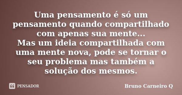Uma pensamento é só um pensamento quando compartilhado com apenas sua mente... Mas um ideia compartilhada com uma mente nova, pode se tornar o seu problema mas ... Frase de Bruno Carneiro Q.